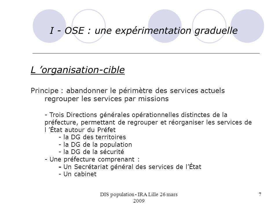 DIS population - IRA Lille 26 mars 2009 7 I - OSE : une expérimentation graduelle L organisation-cible Principe : abandonner le périmètre des services