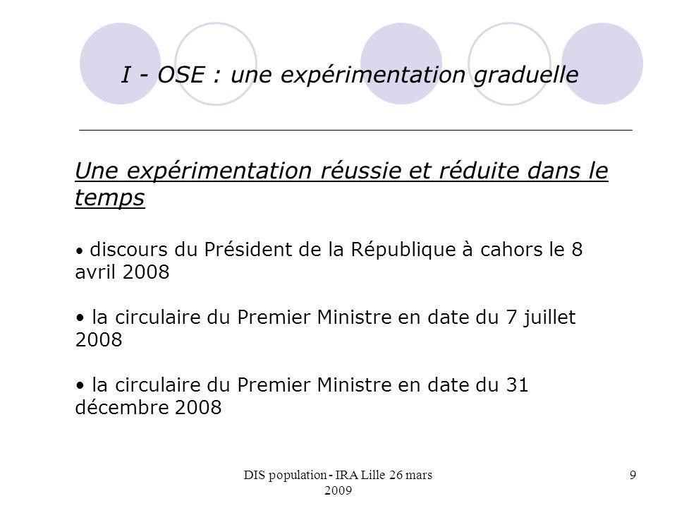 DIS population - IRA Lille 26 mars 2009 9 I - OSE : une expérimentation graduelle Une expérimentation réussie et réduite dans le temps discours du Pré