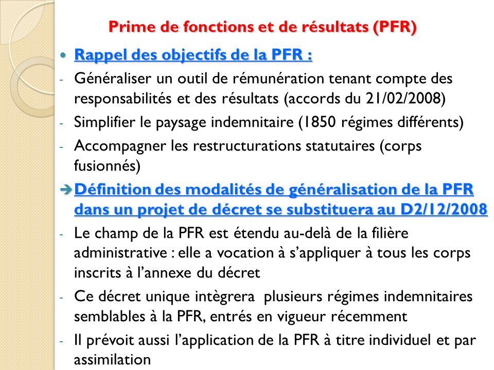 Prime de fonctions et de résultats (PFR) Rappel des objectifs de la PFR : Rappel des objectifs de la PFR : - Généraliser un outil de rémunération tenant compte des responsabilités et des résultats (accords du 21/02/2008) - Simplifier le paysage indemnitaire (1850 régimes différents) - Accompagner les restructurations statutaires (corps fusionnés) Définition des modalités de généralisation de la PFR dans un projet de décret se substituera au D2/12/2008 Définition des modalités de généralisation de la PFR dans un projet de décret se substituera au D2/12/2008 - Le champ de la PFR est étendu au-delà de la filière administrative : elle a vocation à sappliquer à tous les corps inscrits à lannexe du décret - Ce décret unique intègrera plusieurs régimes indemnitaires semblables à la PFR, entrés en vigueur récemment - Il prévoit aussi lapplication de la PFR à titre individuel et par assimilation