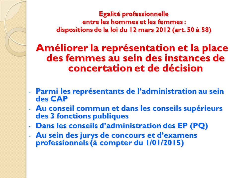 Egalité professionnelle entre les hommes et les femmes : dispositions de la loi du 12 mars 2012 (art. 50 à 58) Améliorer la représentation et la place