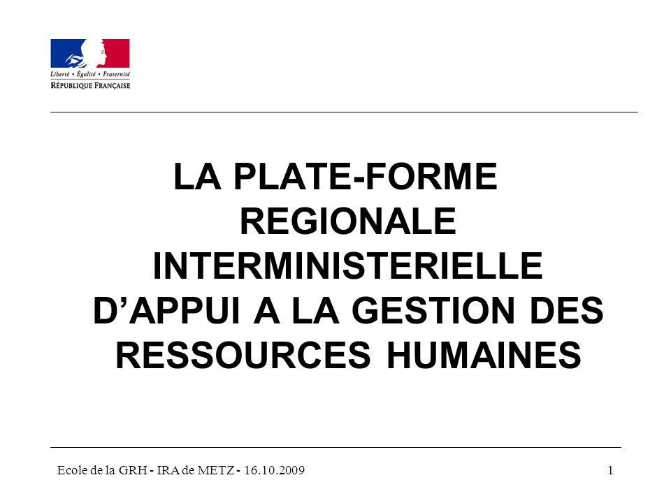 Ecole de la GRH - IRA de METZ - 16.10.20091 LA PLATE-FORME REGIONALE INTERMINISTERIELLE DAPPUI A LA GESTION DES RESSOURCES HUMAINES