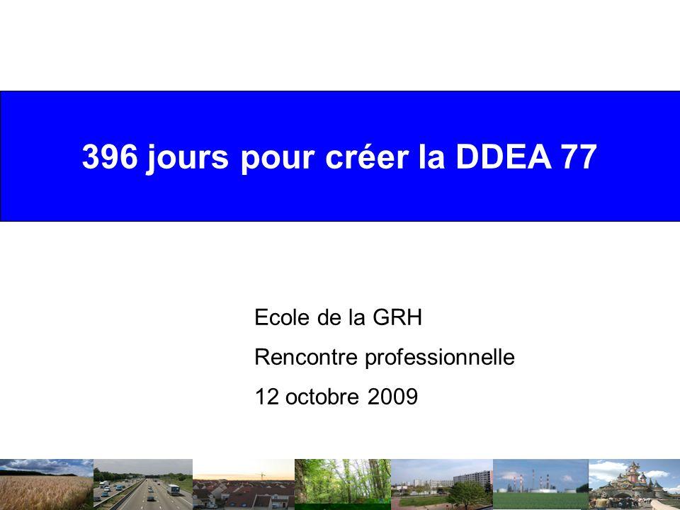 396 jours pour créer la DDEA 77 Ecole de la GRH Rencontre professionnelle 12 octobre 2009