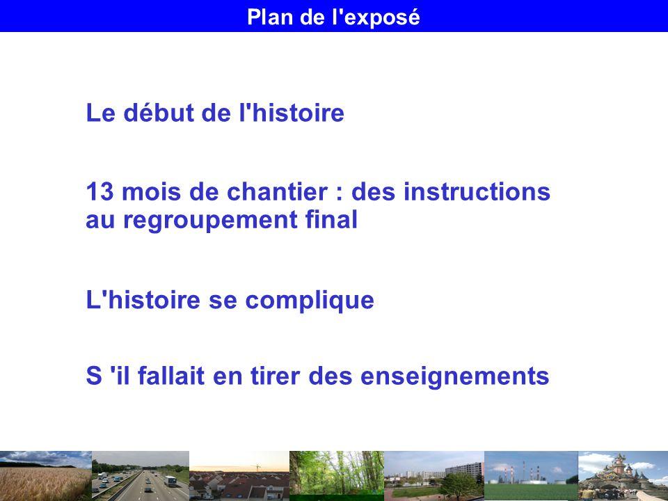 Plan de l exposé Le début de l histoire S il fallait en tirer des enseignements 13 mois de chantier : des instructions au regroupement final L histoire se complique