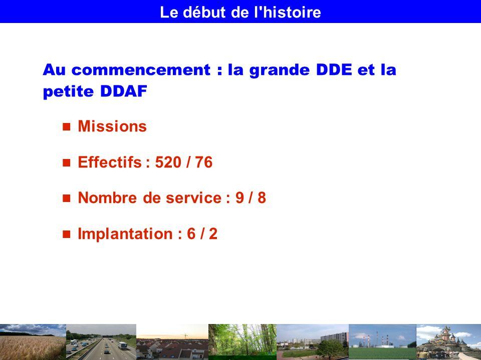Le début de l histoire Au commencement : la grande DDE et la petite DDAF Missions Effectifs : 520 / 76 Nombre de service : 9 / 8 Implantation : 6 / 2