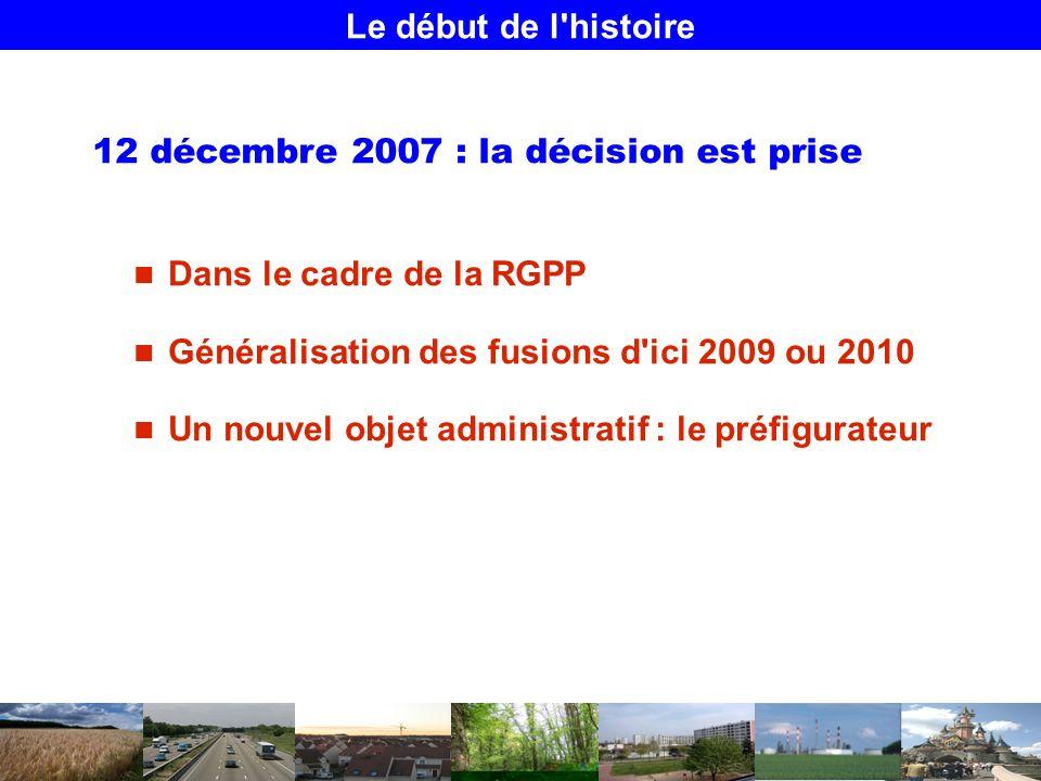 Le début de l histoire 12 décembre 2007 : la décision est prise Dans le cadre de la RGPP Généralisation des fusions d ici 2009 ou 2010 Un nouvel objet administratif : le préfigurateur