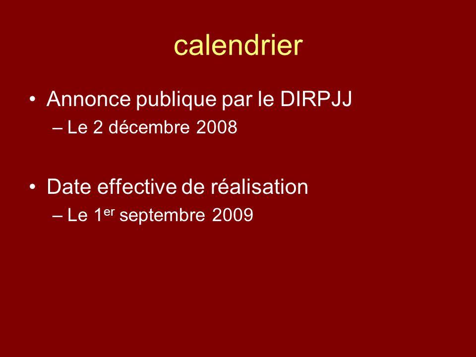 calendrier Annonce publique par le DIRPJJ –Le 2 décembre 2008 Date effective de réalisation –Le 1 er septembre 2009