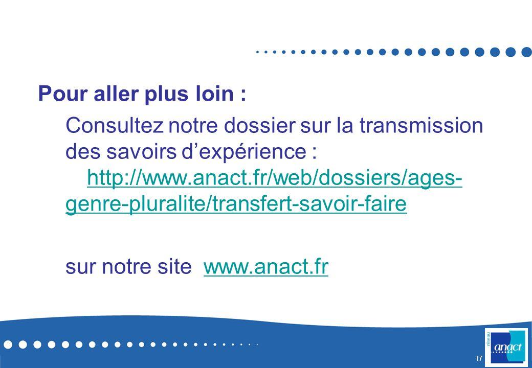 17 Pour aller plus loin : Consultez notre dossier sur la transmission des savoirs dexpérience : http://www.anact.fr/web/dossiers/ages- genre-pluralite