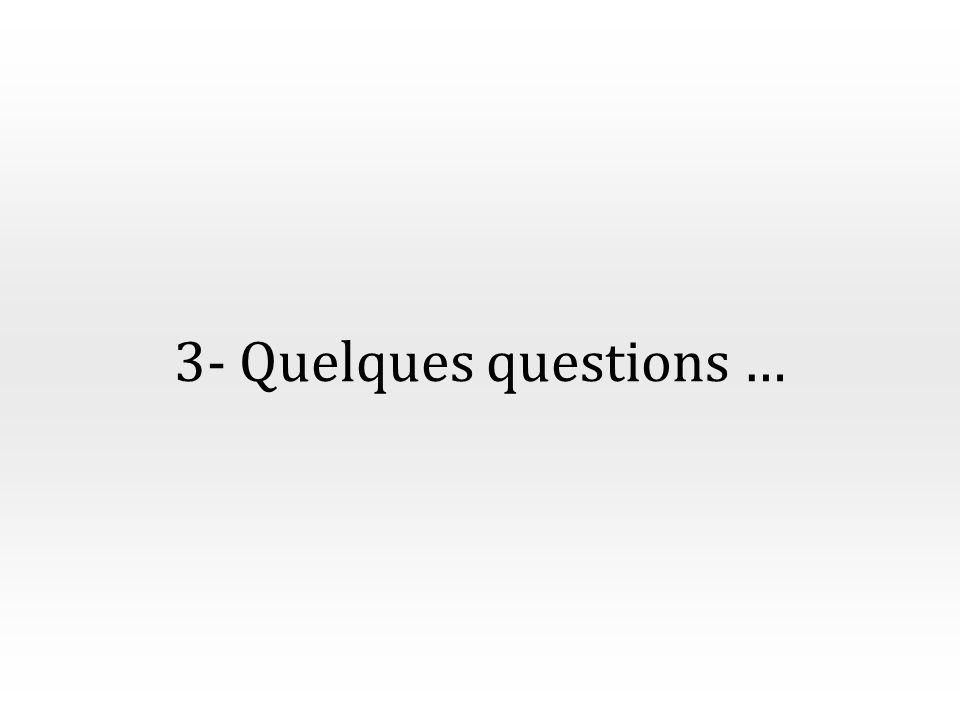 3- Quelques questions …