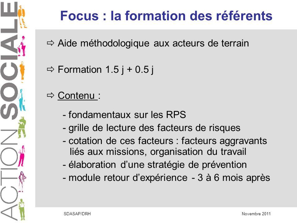 SDASAP/DRH Novembre 2011 Focus : la formation des référents Aide méthodologique aux acteurs de terrain Formation 1.5 j + 0.5 j Contenu : - fondamentaux sur les RPS - grille de lecture des facteurs de risques - cotation de ces facteurs : facteurs aggravants liés aux missions, organisation du travail - élaboration dune stratégie de prévention - module retour dexpérience - 3 à 6 mois après