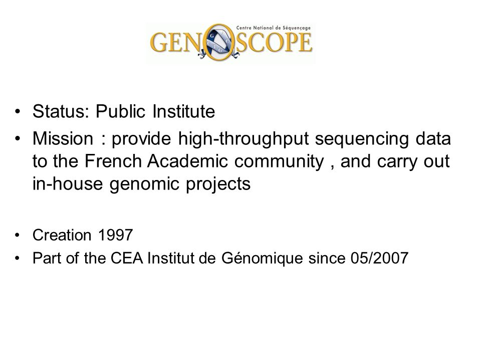 Procedures on Scientific Projects in house : evaluated by the Scientific Committee collaborative: - proposed by external labs (annual call for proposals) - evaluated by the Scientific Committee - supported by Genoscope s budget shared cost: - consumables and labor supported by applicant - other costs on Genoscope s budget - approval by Scientific committee >100 000 reads paid services