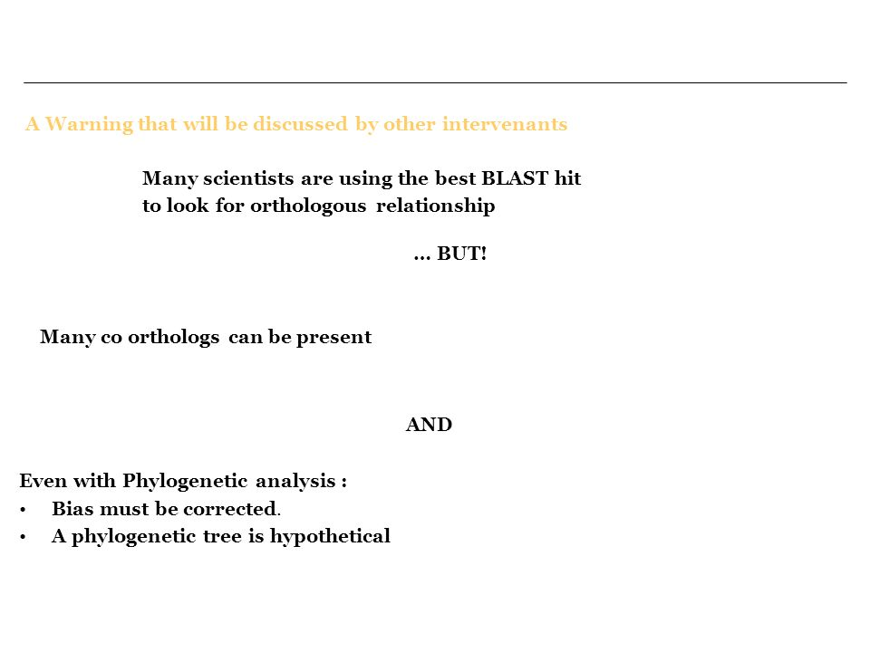 Many scientists are using the best BLAST hit to look for orthologous relationship A Warning that will be discussed by other intervenants … BUT! Many c