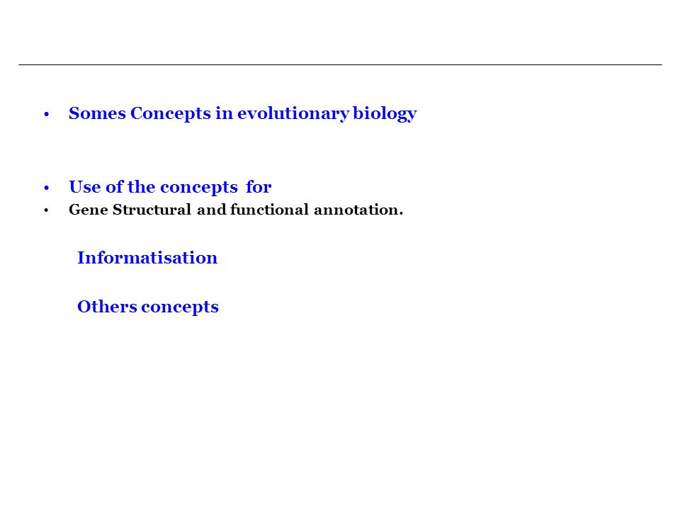 Somes Concepts in evolutionary biology Use of the concepts for Gene Structural and functional annotation. Informatisation Others concepts