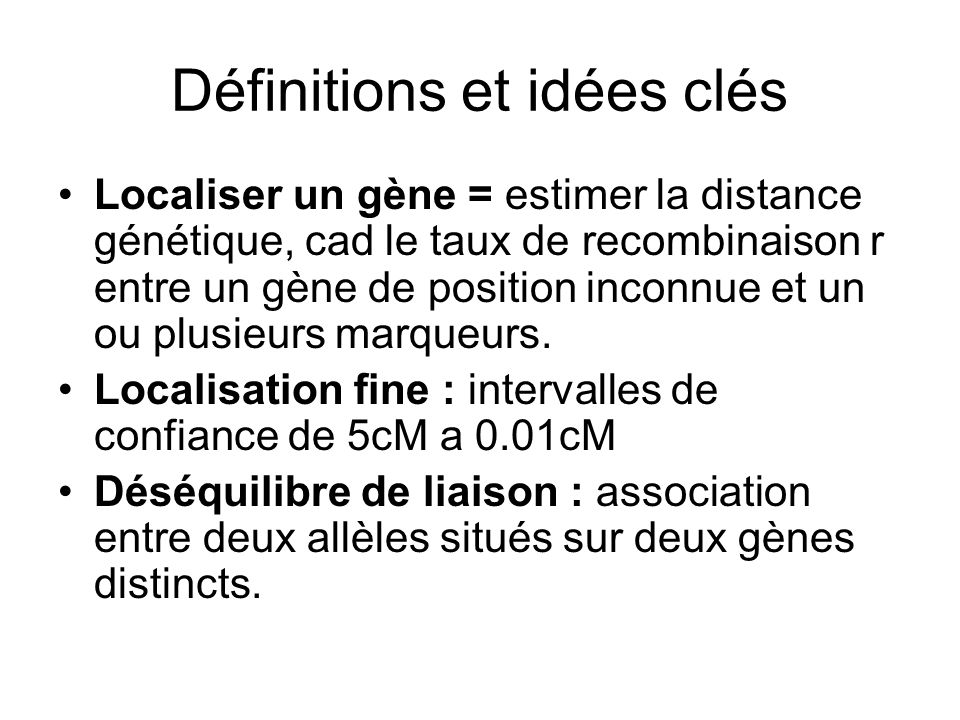 Définitions et idées clés Localiser un gène = estimer la distance génétique, cad le taux de recombinaison r entre un gène de position inconnue et un ou plusieurs marqueurs.