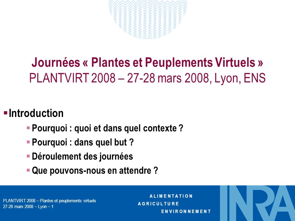 A L I M E N T A T I O N A G R I C U L T U R E E N V I R O N N E M E N T PLANTVIRT 2008 – Plantes et peuplements virtuels 27-28 mars 2008 – Lyon – 1 Journées « Plantes et Peuplements Virtuels » PLANTVIRT 2008 – 27-28 mars 2008, Lyon, ENS Introduction Pourquoi : quoi et dans quel contexte .
