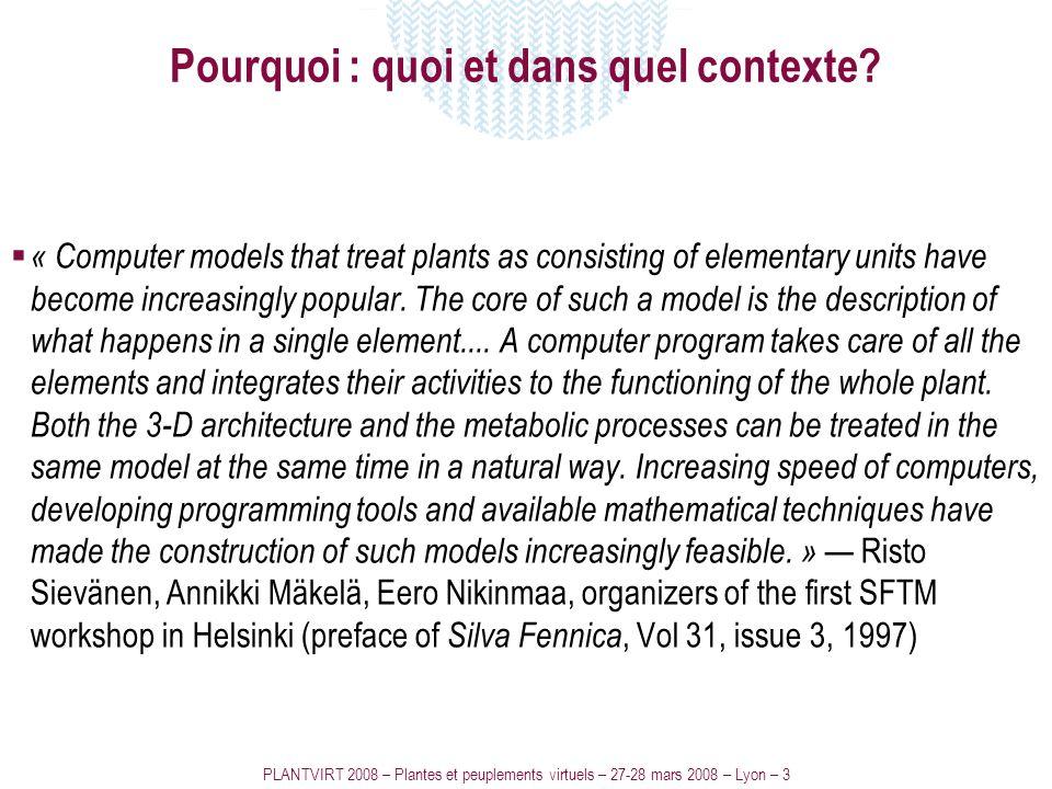 PLANTVIRT 2008 – Plantes et peuplements virtuels – 27-28 mars 2008 – Lyon – 3 Pourquoi : quoi et dans quel contexte? « Computer models that treat plan