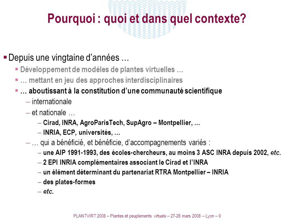 PLANTVIRT 2008 – Plantes et peuplements virtuels – 27-28 mars 2008 – Lyon – 9 Pourquoi : quoi et dans quel contexte? Depuis une vingtaine dannées … Dé
