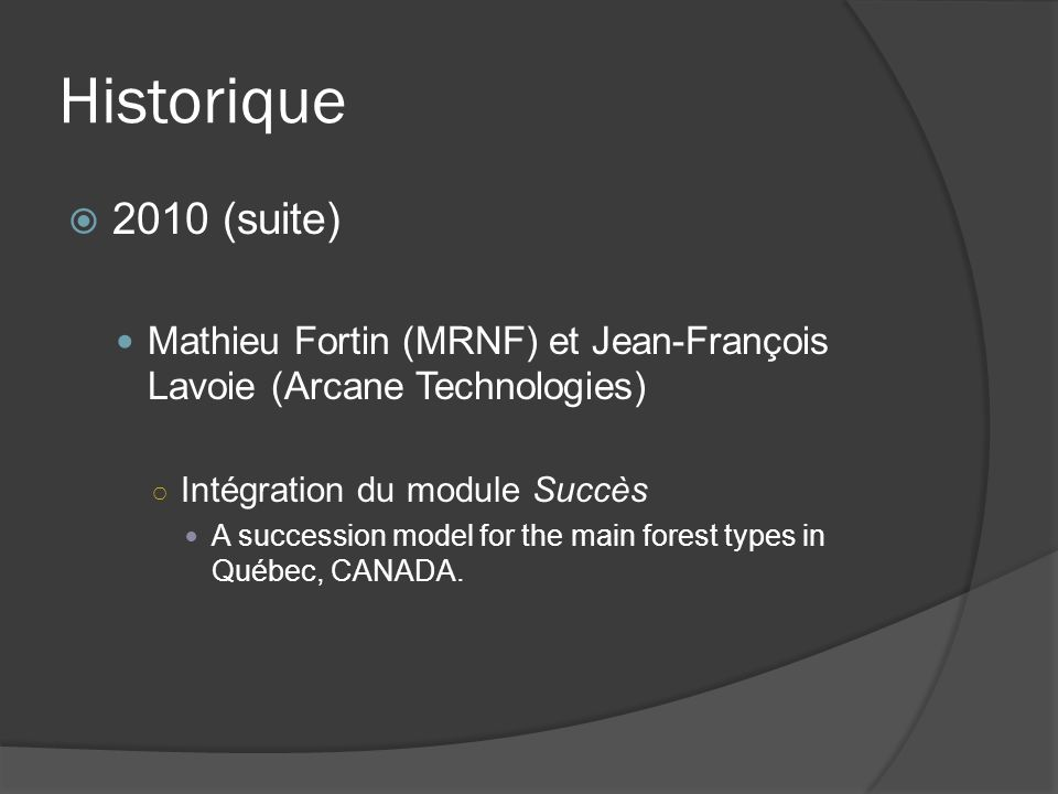 Historique 2010 (suite) Mathieu Fortin (MRNF) et Jean-François Lavoie (Arcane Technologies) Intégration du module Succès A succession model for the main forest types in Québec, CANADA.