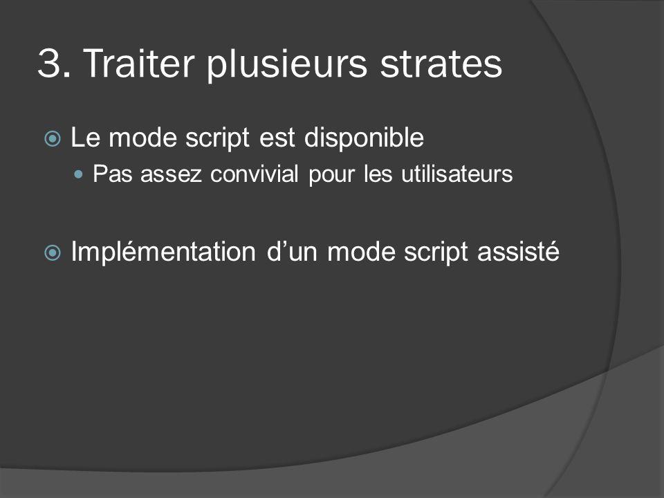 3. Traiter plusieurs strates Le mode script est disponible Pas assez convivial pour les utilisateurs Implémentation dun mode script assisté