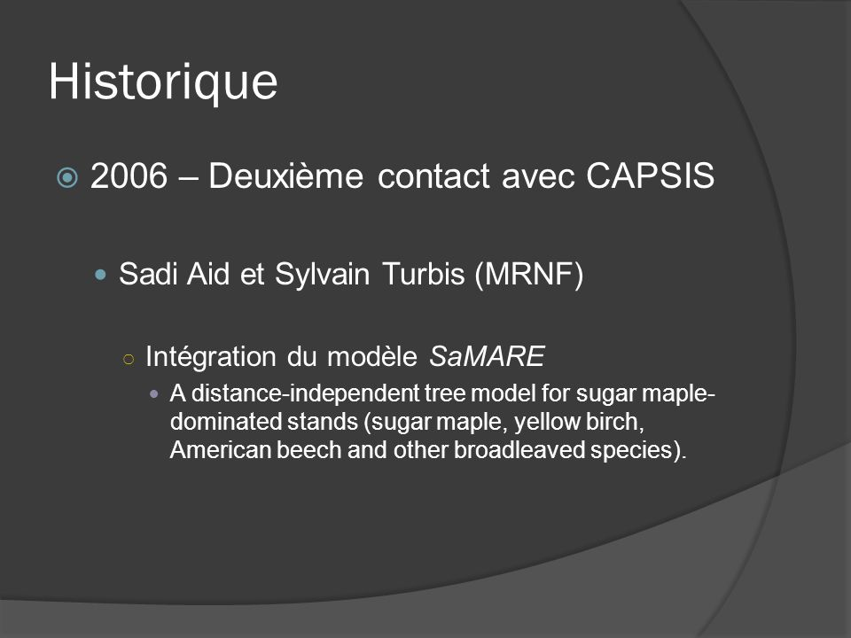 Historique 2006 – Deuxième contact avec CAPSIS Sadi Aid et Sylvain Turbis (MRNF) Intégration du modèle SaMARE A distance-independent tree model for su