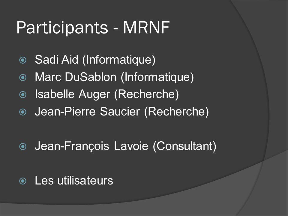 Participants - MRNF Sadi Aid (Informatique) Marc DuSablon (Informatique) Isabelle Auger (Recherche) Jean-Pierre Saucier (Recherche) Jean-François Lavoie (Consultant) Les utilisateurs
