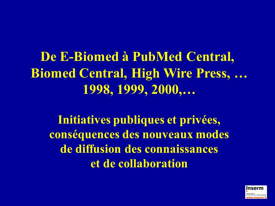 De E-Biomed à PubMed Central, Biomed Central, High Wire Press, … 1998, 1999, 2000,… Initiatives publiques et privées, conséquences des nouveaux modes de diffusion des connaissances et de collaboration
