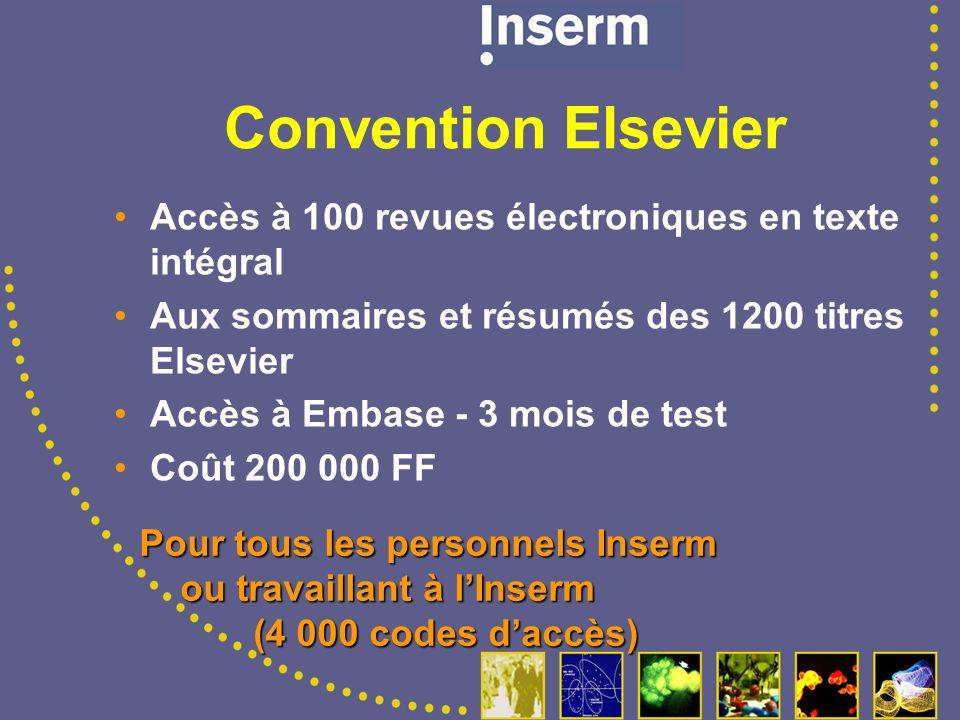 Convention Elsevier Accès à 100 revues électroniques en texte intégral Aux sommaires et résumés des 1200 titres Elsevier Accès à Embase - 3 mois de test Coût 200 000 FF Pour tous les personnels Inserm ou travaillant à lInserm ou travaillant à lInserm (4 000 codes daccès) (4 000 codes daccès)
