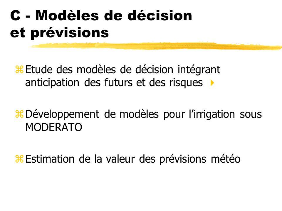 C - Modèles de décision et prévisions zEtude des modèles de décision intégrant anticipation des futurs et des risques zDéveloppement de modèles pour lirrigation sous MODERATO zEstimation de la valeur des prévisions météo