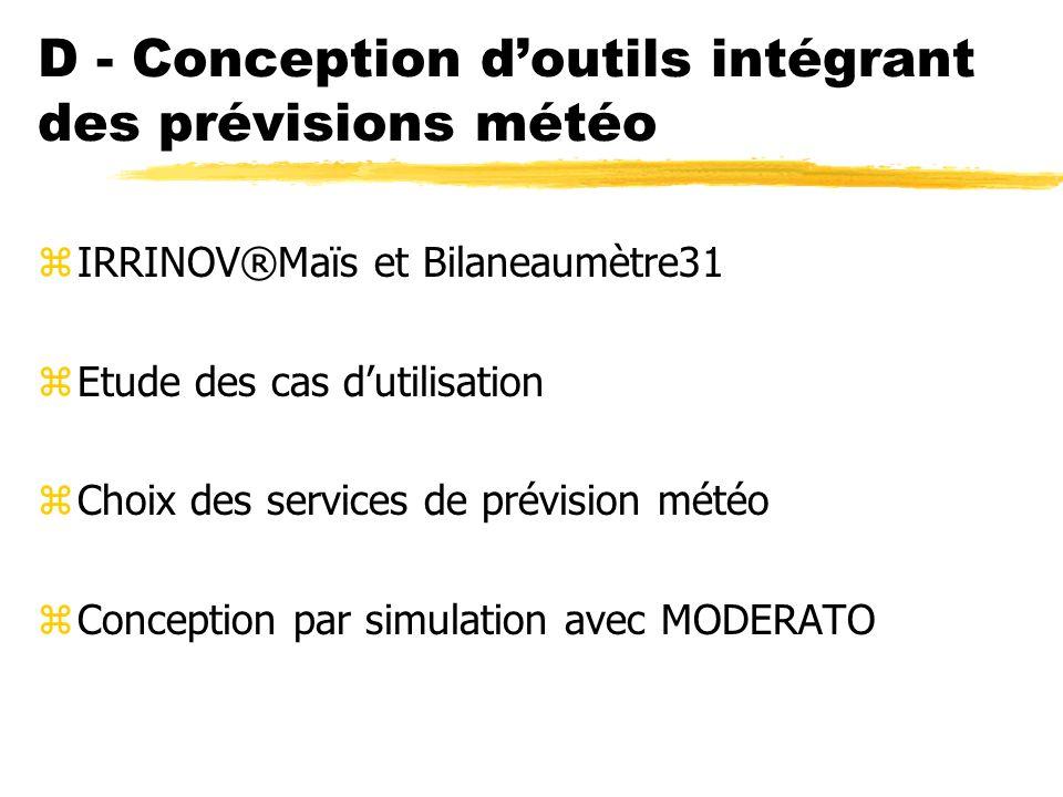 D - Conception doutils intégrant des prévisions météo zIRRINOV®Maïs et Bilaneaumètre31 zEtude des cas dutilisation zChoix des services de prévision météo zConception par simulation avec MODERATO