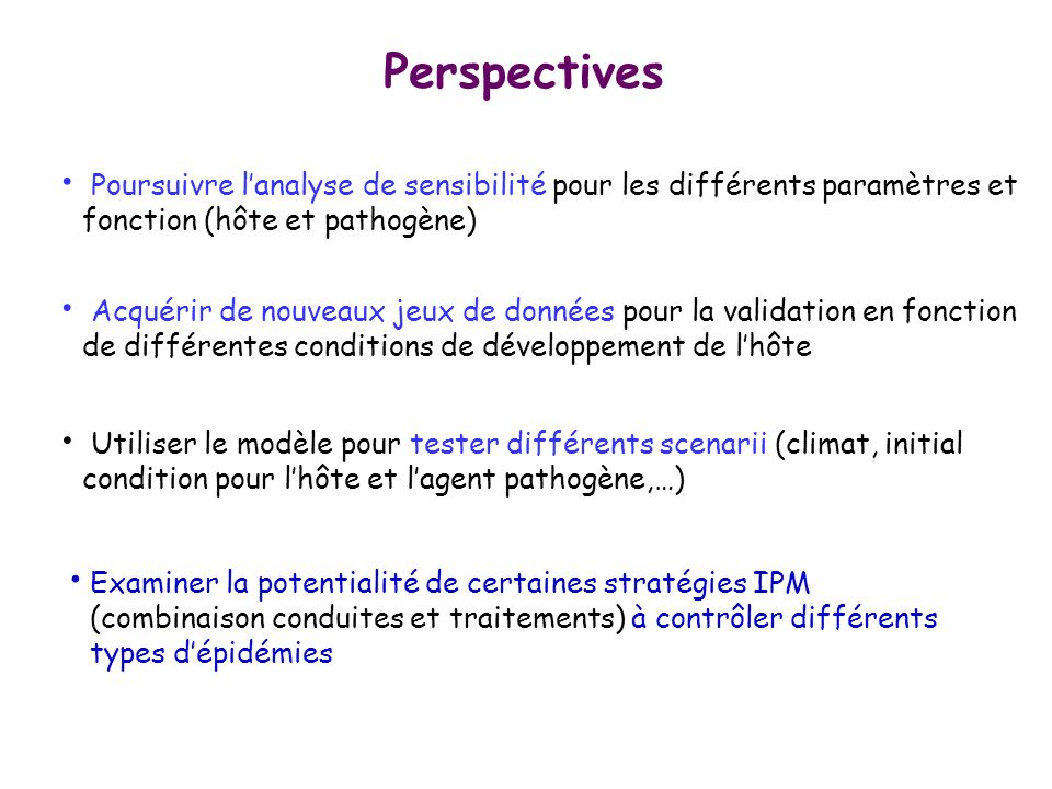 Perspectives Poursuivre lanalyse de sensibilité pour les différents paramètres et fonction (hôte et pathogène) Utiliser le modèle pour tester différen