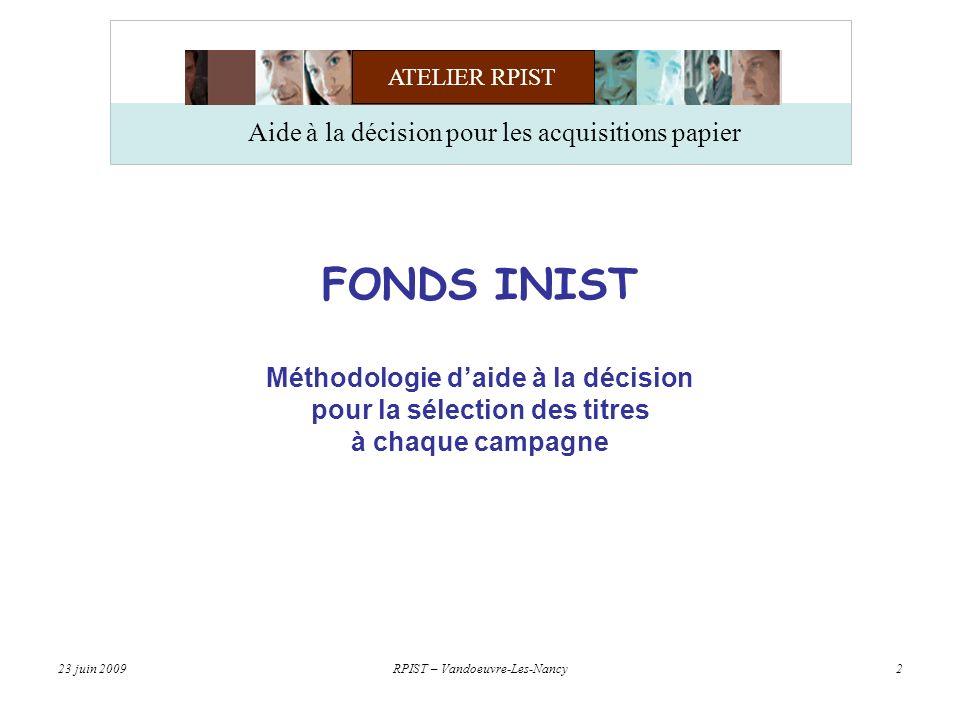 ATELIER RPIST 23 juin 2009RPIST – Vandoeuvre-Les-Nancy3 Aide à la décision pour les acquisitions papier FONDS INIST - CNRS