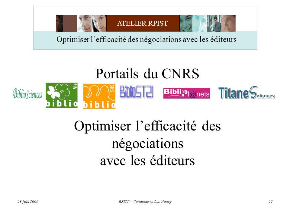 ATELIER RPIST 23 juin 2009RPIST – Vandoeuvre-Les-Nancy22 Optimiser lefficacité des négociations avec les éditeurs Portails du CNRS Optimiser lefficacité des négociations avec les éditeurs