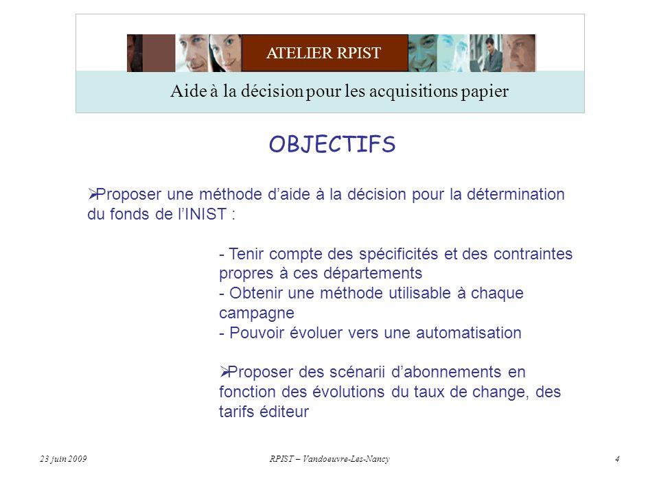 ATELIER RPIST 23 juin 2009RPIST – Vandoeuvre-Les-Nancy4 Aide à la décision pour les acquisitions papier OBJECTIFS Proposer une méthode daide à la décision pour la détermination du fonds de lINIST : - Tenir compte des spécificités et des contraintes propres à ces départements - Obtenir une méthode utilisable à chaque campagne - Pouvoir évoluer vers une automatisation Proposer des scénarii dabonnements en fonction des évolutions du taux de change, des tarifs éditeur