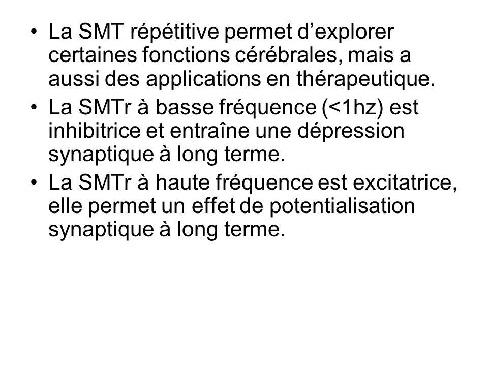 La SMT répétitive permet dexplorer certaines fonctions cérébrales, mais a aussi des applications en thérapeutique. La SMTr à basse fréquence (<1hz) es