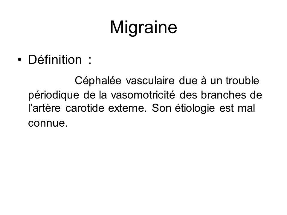 Migraine Définition : Céphalée vasculaire due à un trouble périodique de la vasomotricité des branches de lartère carotide externe. Son étiologie est