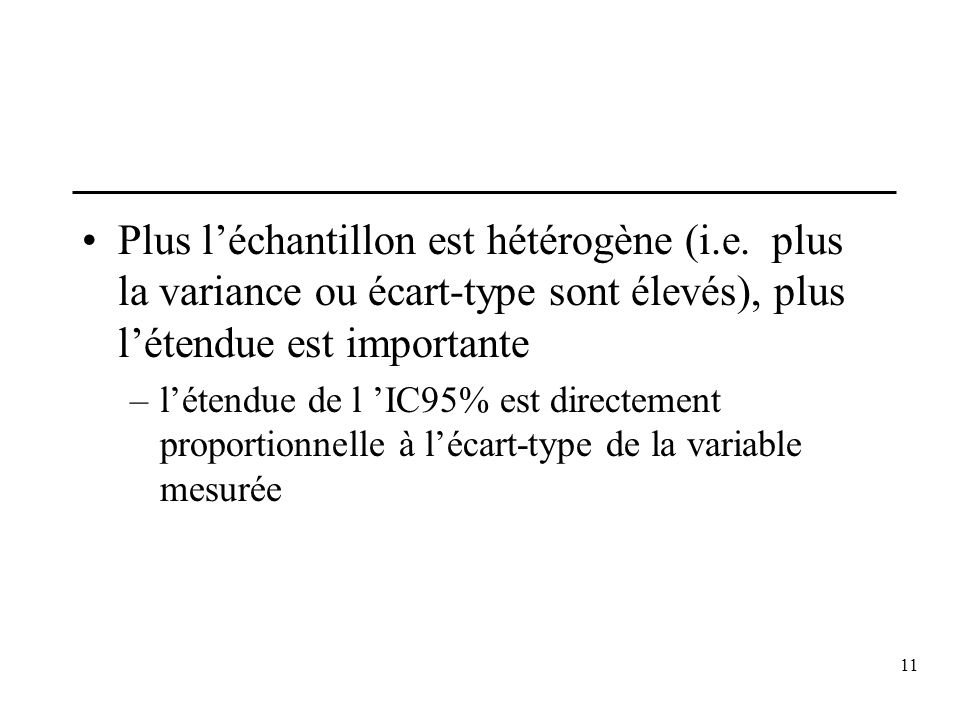 11 Plus léchantillon est hétérogène (i.e. plus la variance ou écart-type sont élevés), plus létendue est importante –létendue de l IC95% est directeme