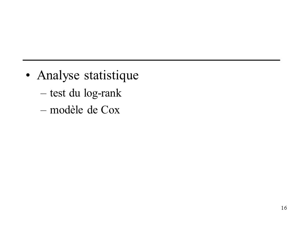 16 Analyse statistique –test du log-rank –modèle de Cox