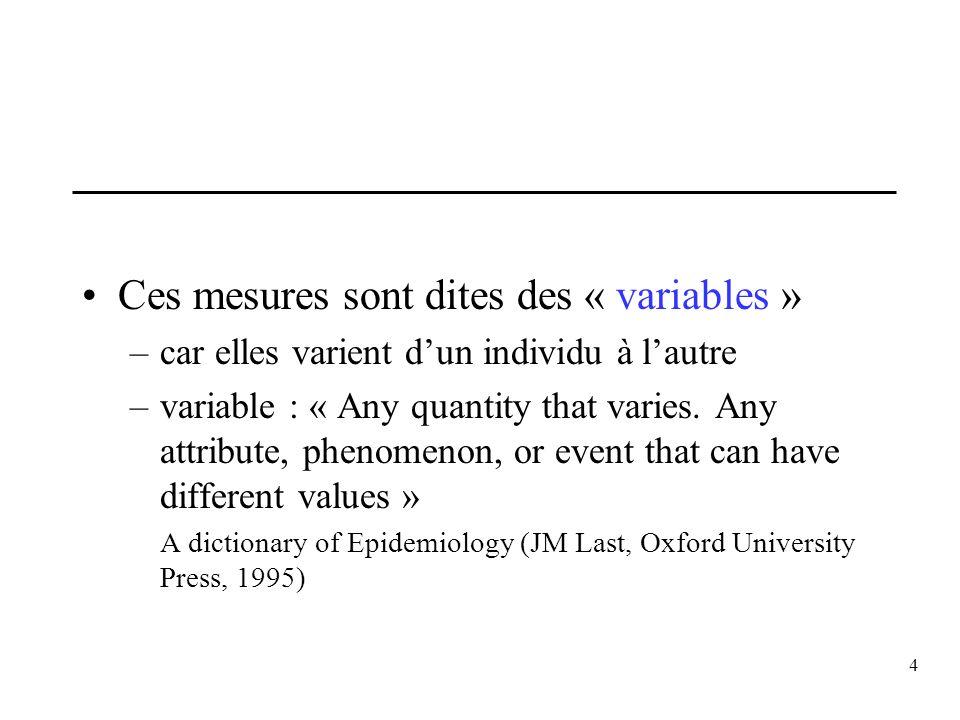 4 Ces mesures sont dites des « variables » –car elles varient dun individu à lautre –variable : « Any quantity that varies. Any attribute, phenomenon,
