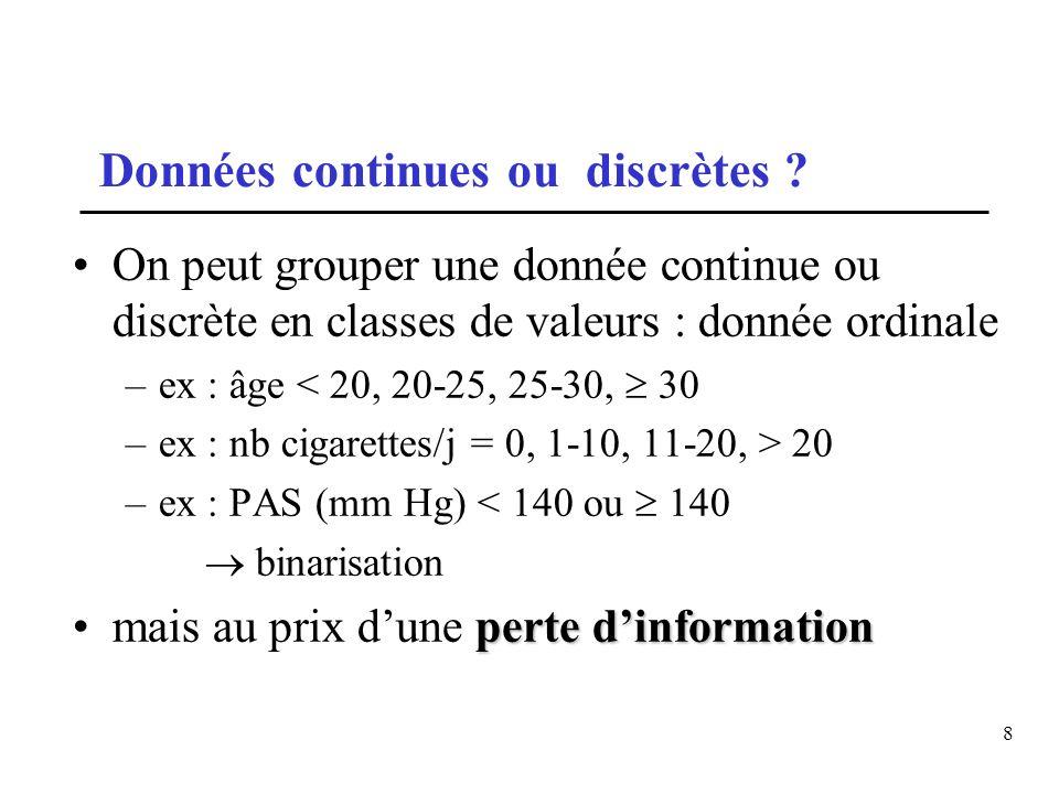 8 Données continues ou discrètes ? On peut grouper une donnée continue ou discrète en classes de valeurs : donnée ordinale –ex : âge < 20, 20-25, 25-3