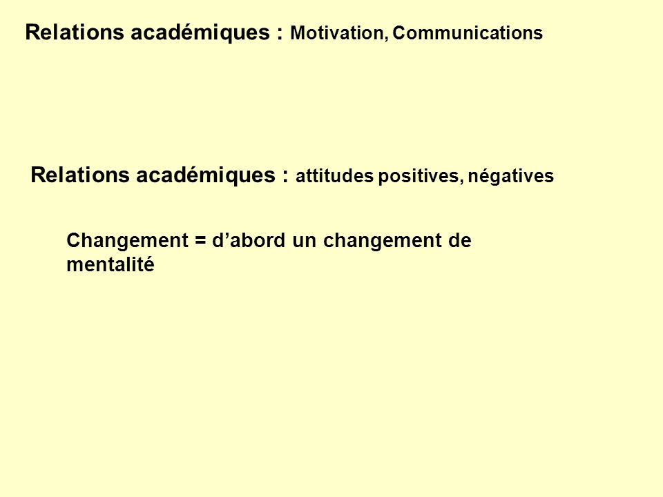 Relations académiques : Motivation, Communications Relations académiques : attitudes positives, négatives Changement = dabord un changement de mentali