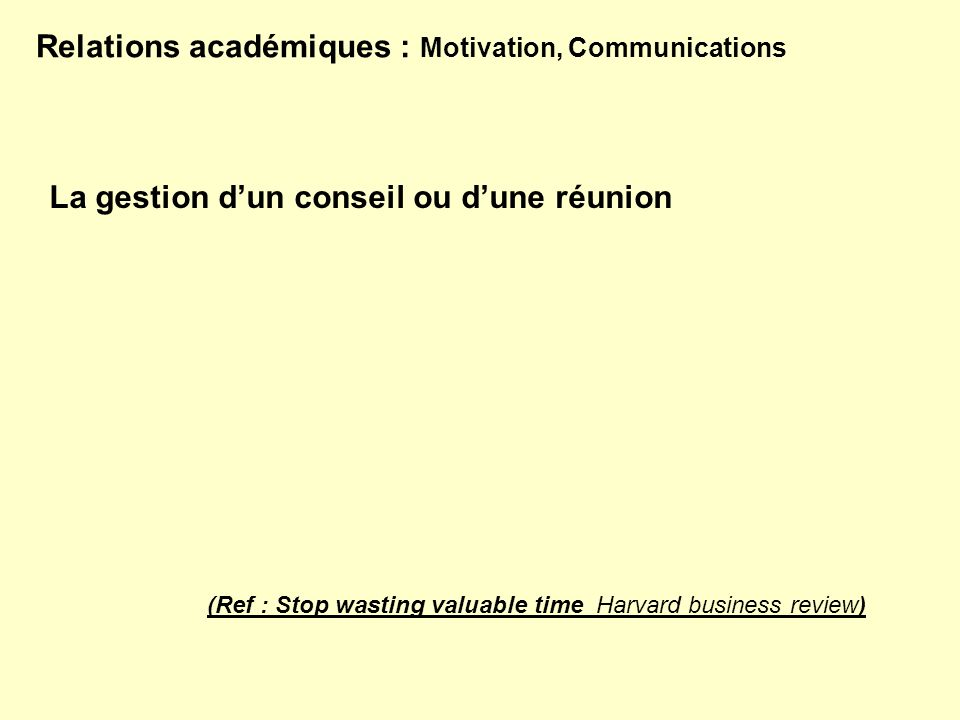 Relations académiques : Motivation, Communications La gestion dun conseil ou dune réunion (Ref : Stop wasting valuable time Harvard business review)
