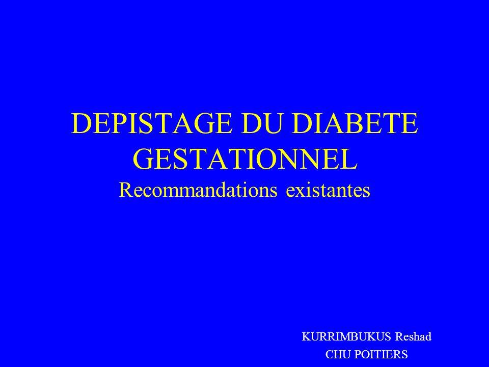 DEPISTAGE DU DIABETE GESTATIONNEL Recommandations existantes KURRIMBUKUS Reshad CHU POITIERS