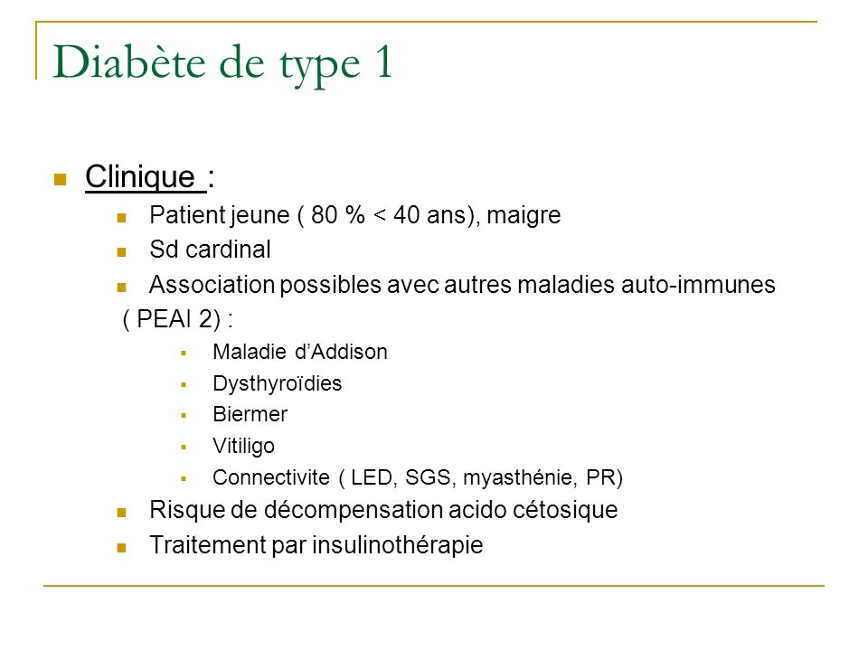 Diabète de type 1 D1 idiopathique Patients insulinopéniques sujets à lacidocétose sans étiologie connue Origine africaine ou asiatique Forte composante héréditaire Pas dhaplotype HLA caractéristique Déficience en insuline et besoin dinsulinothérapie sont variables dans le temps, lacidocétose peut nêtre quépisodique