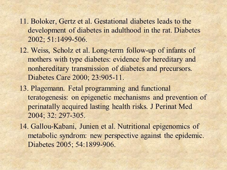 11. Boloker, Gertz et al. Gestational diabetes leads to the development of diabetes in adulthood in the rat. Diabetes 2002; 51:1499-506. 12. Weiss, Sc