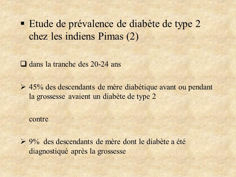 Etude de prévalence de diabète de type 2 chez les indiens Pimas (2) dans la tranche des 20-24 ans 45% des descendants de mère diabétique avant ou pend