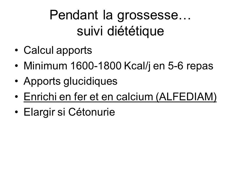 Pendant la grossesse… suivi diététique Calcul apports Minimum 1600-1800 Kcal/j en 5-6 repas Apports glucidiques Enrichi en fer et en calcium (ALFEDIAM) Elargir si Cétonurie ( risque fœtal )