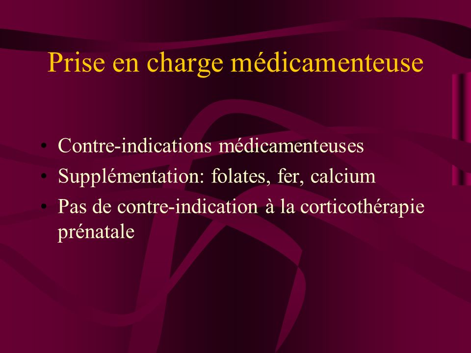 Prise en charge médicamenteuse Contre-indications médicamenteuses Supplémentation: folates, fer, calcium Pas de contre-indication à la corticothérapie