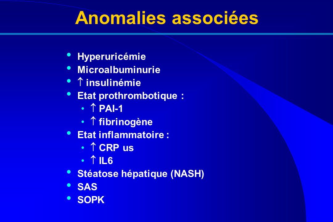 Anomalies associées Hyperuricémie Microalbuminurie insulinémie Etat prothrombotique : PAI-1 fibrinogène Etat inflammatoire : CRP us IL6 Stéatose hépat