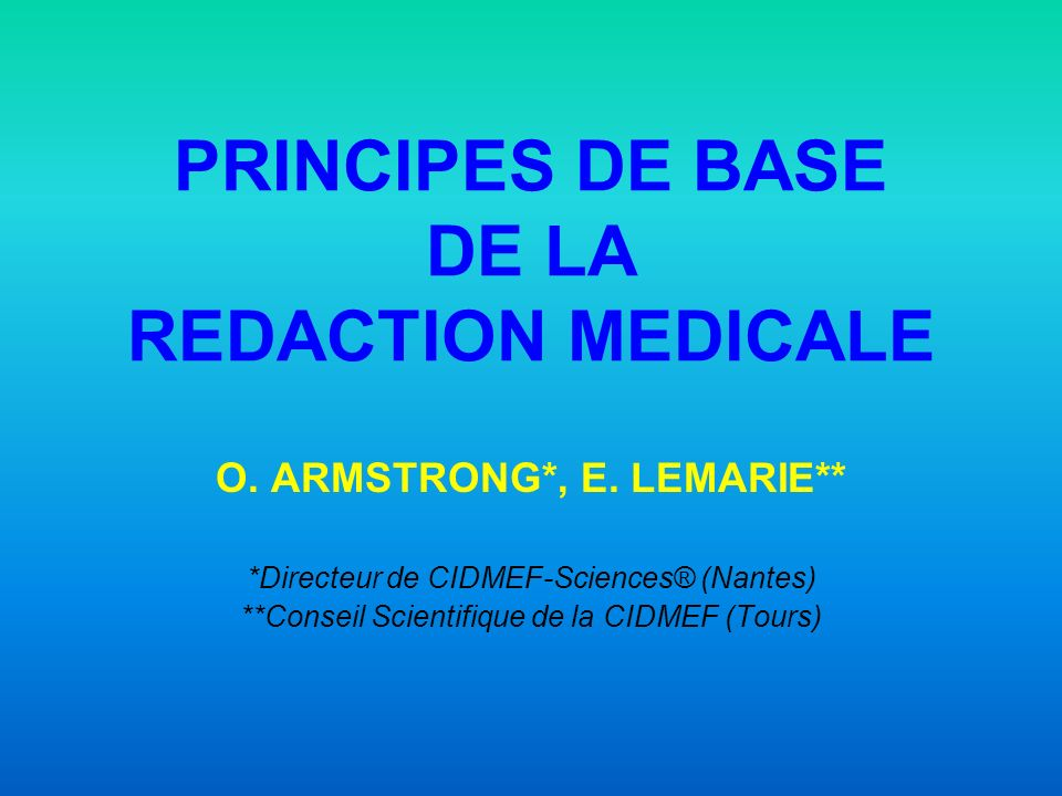 PRINCIPES DE BASE DE LA REDACTION MEDICALE O. ARMSTRONG*, E. LEMARIE** *Directeur de CIDMEF-Sciences® (Nantes) **Conseil Scientifique de la CIDMEF (To