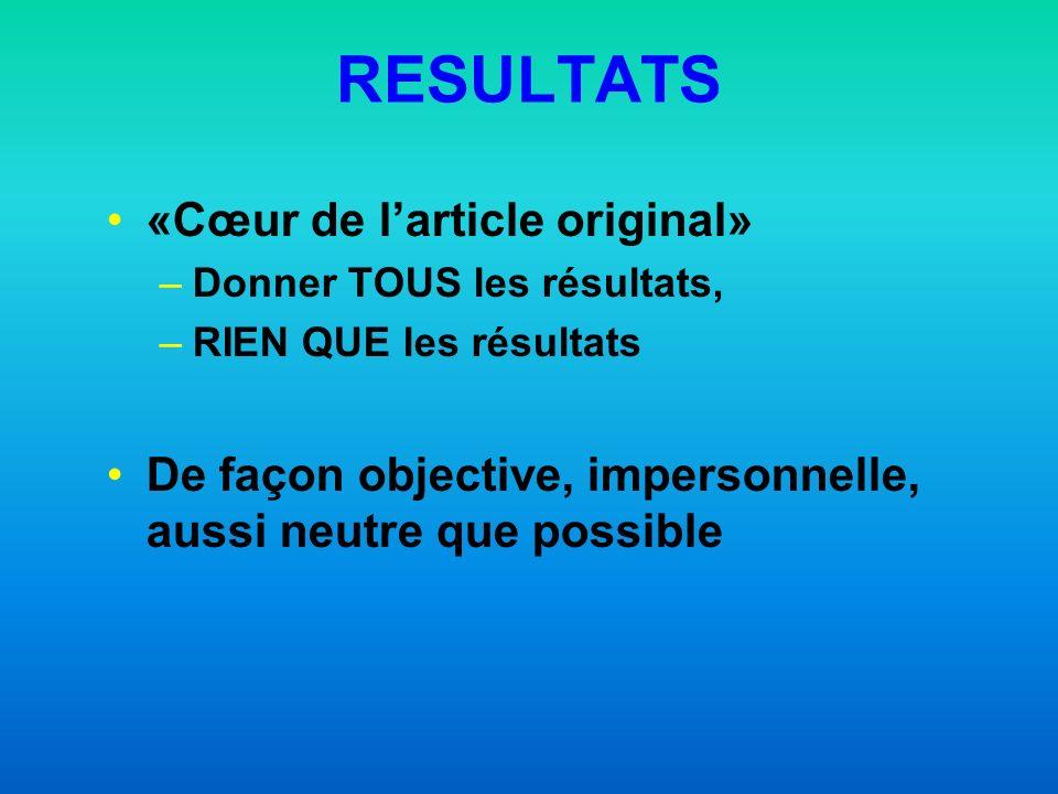 RESULTATS «Cœur de larticle original» –Donner TOUS les résultats, –RIEN QUE les résultats De façon objective, impersonnelle, aussi neutre que possible