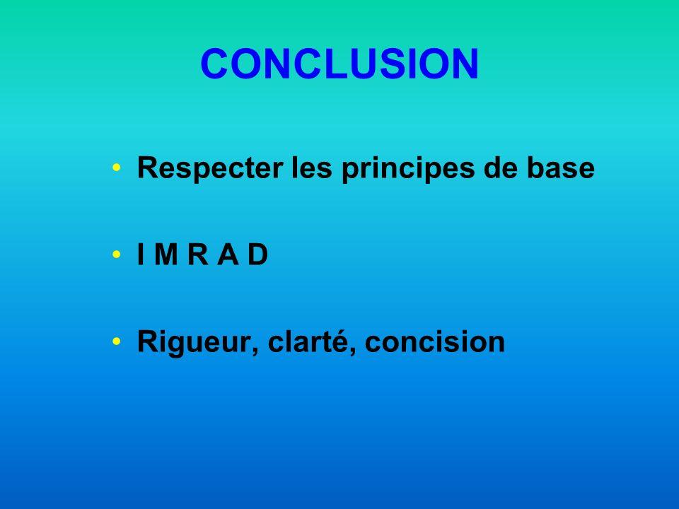 CONCLUSION Respecter les principes de base I M R A D Rigueur, clarté, concision